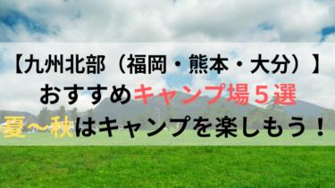 【九州北部(福岡・熊本・大分)】でおすすめのキャンプ場5選!夏〜秋はキャンプを楽しもう!