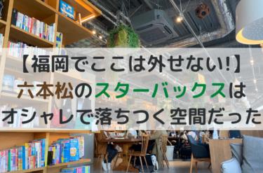【福岡でここは外せない】六本松のスターバックスはオシャレで落ちつく空間だった
