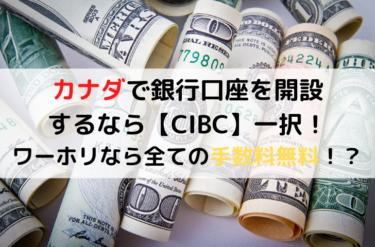 カナダで銀行口座を開設するなら【CIBC】一択!|ワーホリなら全ての手数料無料!?